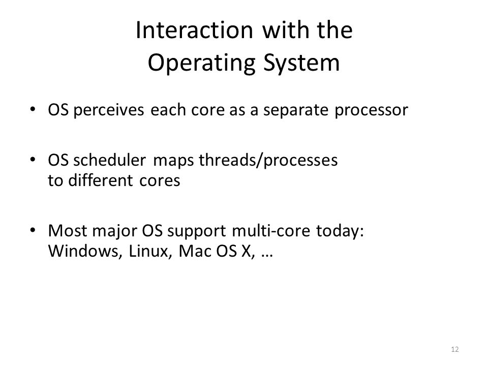 12 Interaction with the Operating System OS perceives each core as a separate processor OS scheduler maps threads/processes to different cores Most major OS support multi-core today: Windows, Linux, Mac OS X, …