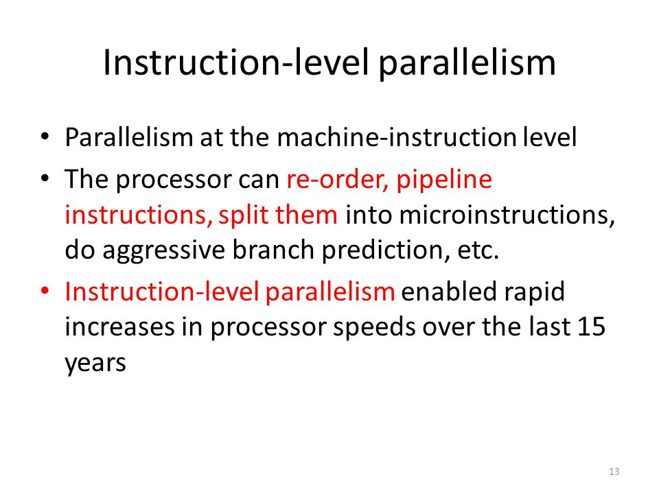 13 Instruction-level parallelism Parallelism at the machine-instruction level The processor can re-order, pipeline instructions, split them into microinstructions, do aggressive branch prediction, etc.