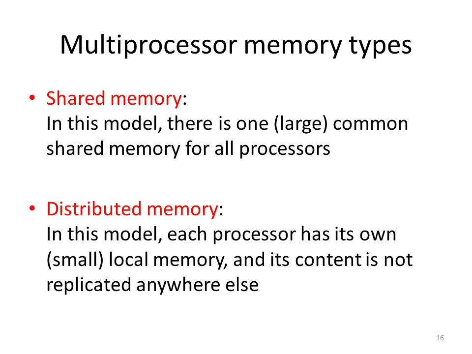 16 Multiprocessor memory types Shared memory: In this model, there is one (large) common shared memory for all processors Distributed memory: In this model, each processor has its own (small) local memory, and its content is not replicated anywhere else