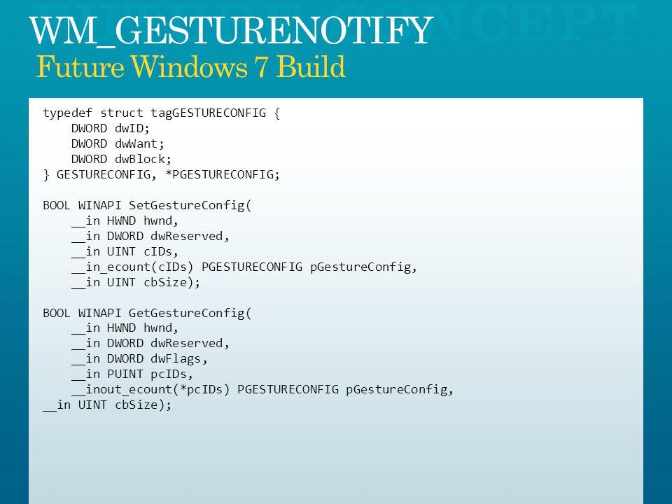 typedef struct tagGESTURECONFIG { DWORD dwID; DWORD dwWant; DWORD dwBlock; } GESTURECONFIG, *PGESTURECONFIG; BOOL WINAPI SetGestureConfig( __in HWND hwnd, __in DWORD dwReserved, __in UINT cIDs, __in_ecount(cIDs) PGESTURECONFIG pGestureConfig, __in UINT cbSize); BOOL WINAPI GetGestureConfig( __in HWND hwnd, __in DWORD dwReserved, __in DWORD dwFlags, __in PUINT pcIDs, __inout_ecount(*pcIDs) PGESTURECONFIG pGestureConfig, __in UINT cbSize);