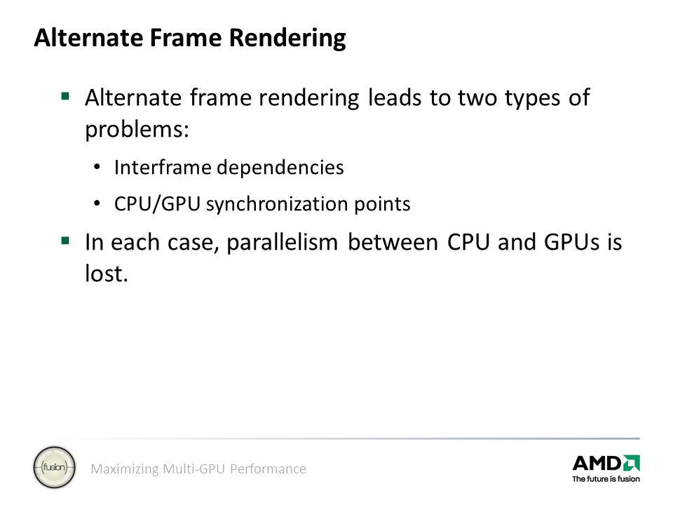 Maximizing Multi-GPU Performance Alternate Frame Rendering  Alternate frame rendering leads to two types of problems: Interframe dependencies CPU/GPU