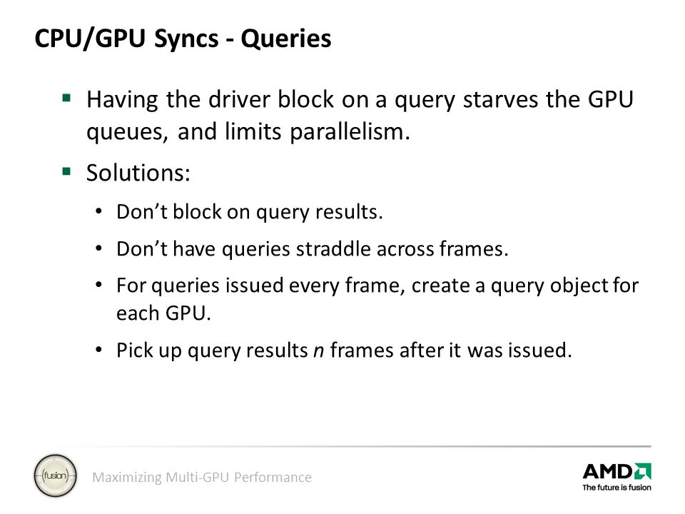 Maximizing Multi-GPU Performance CPU/GPU Syncs - Queries  Having the driver block on a query starves the GPU queues, and limits parallelism.  Soluti