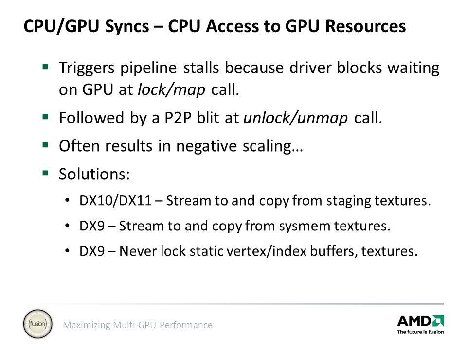Maximizing Multi-GPU Performance CPU/GPU Syncs – CPU Access to GPU Resources  Triggers pipeline stalls because driver blocks waiting on GPU at lock/m