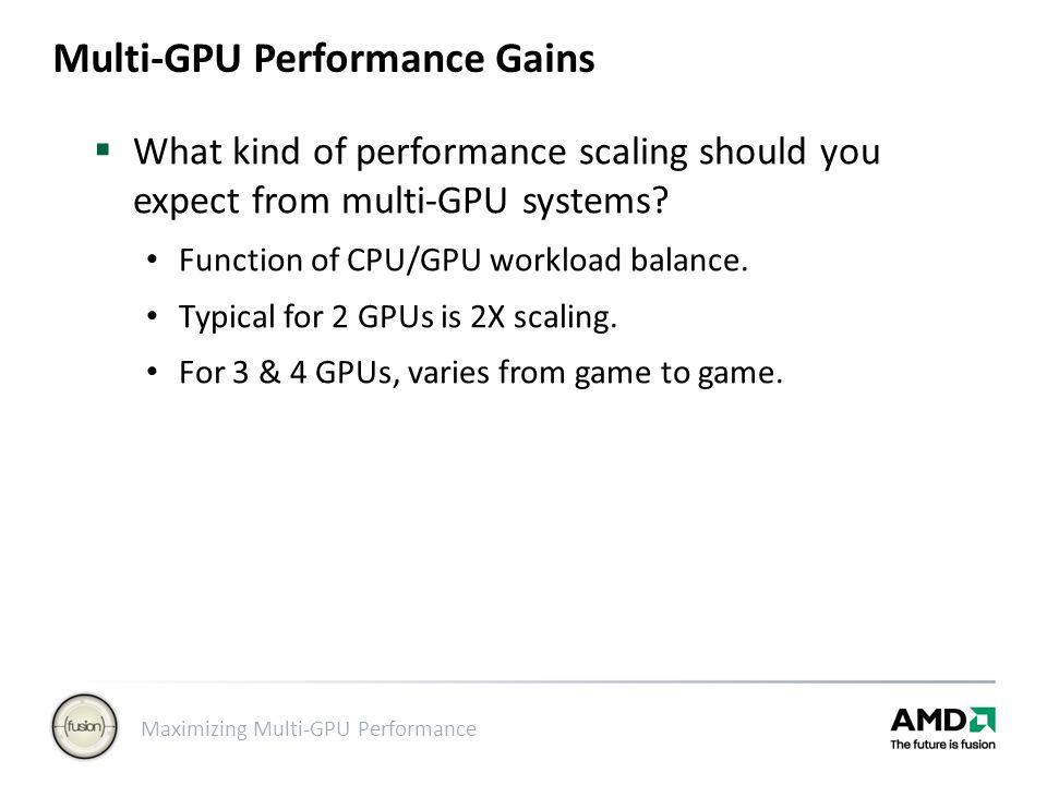 Maximizing Multi-GPU Performance Multi-GPU Performance Gains  What kind of performance scaling should you expect from multi-GPU systems? Function of