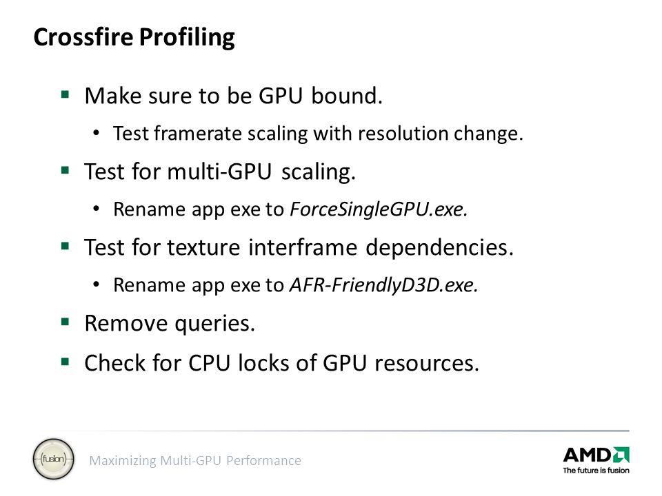 Maximizing Multi-GPU Performance Crossfire Profiling  Make sure to be GPU bound. Test framerate scaling with resolution change.  Test for multi-GPU