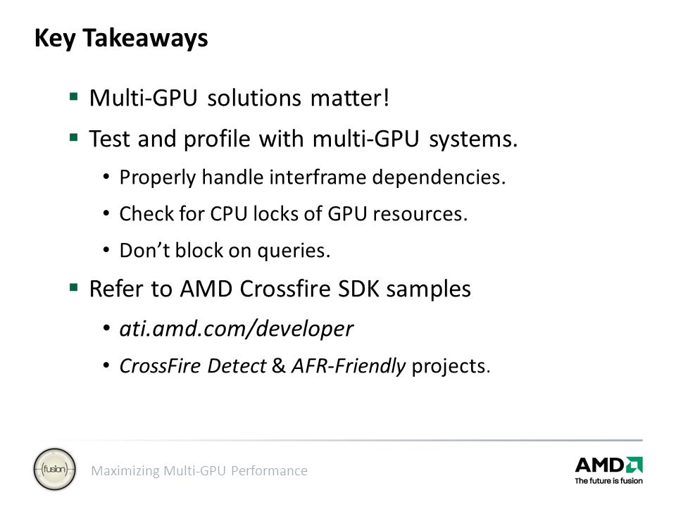 Maximizing Multi-GPU Performance Key Takeaways  Multi-GPU solutions matter!  Test and profile with multi-GPU systems. Properly handle interframe dep