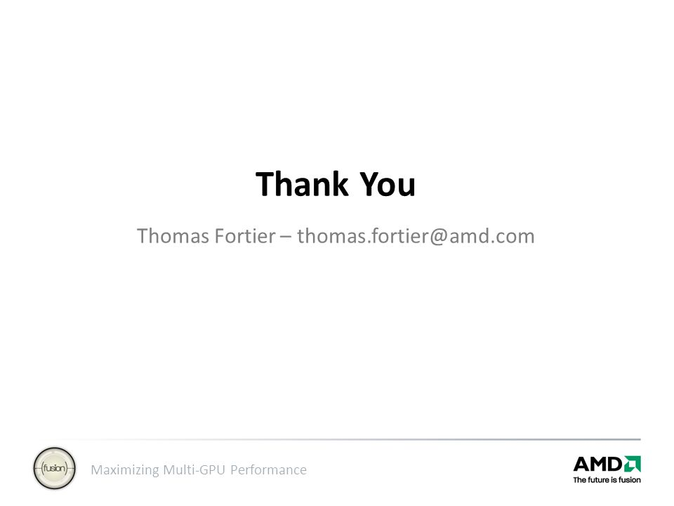 Maximizing Multi-GPU Performance Thank You Thomas Fortier – thomas.fortier@amd.com