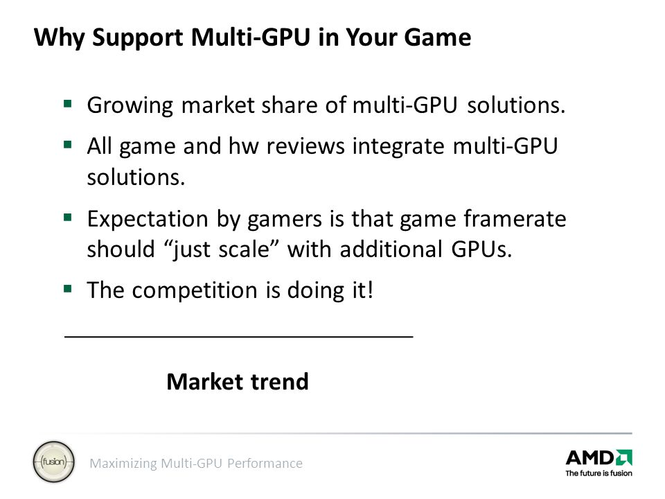 Maximizing Multi-GPU Performance Alternate Frame Rendering  Alternate frame rendering leads to two types of problems: Interframe dependencies CPU/GPU synchronization points  In each case, parallelism between CPU and GPUs is lost.