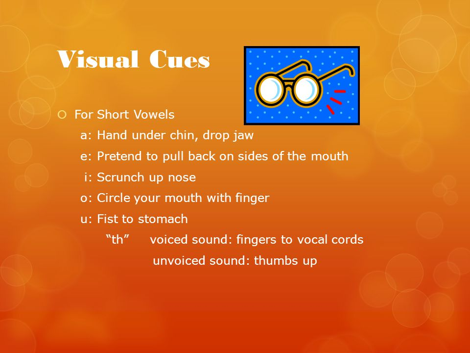 Visual Cues  For Short Vowels a: Hand under chin, drop jaw e: Pretend to pull back on sides of the mouth i: Scrunch up nose o: Circle your mouth with