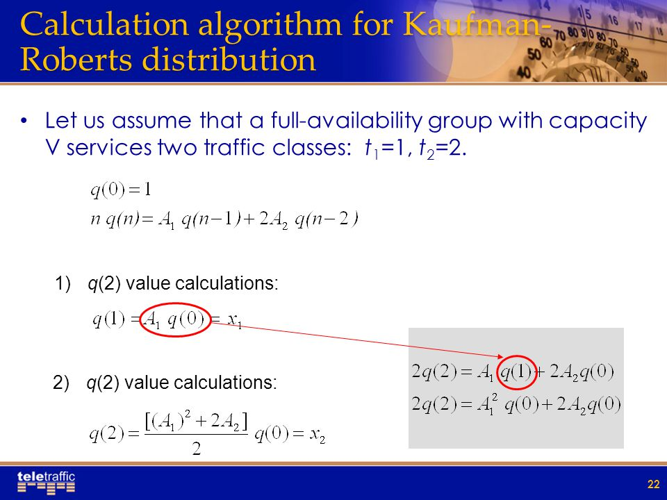 Calculation algorithm for Kaufman- Roberts distribution Let us assume that a full-availability group with capacity V services two traffic classes: t 1 =1, t 2 =2.