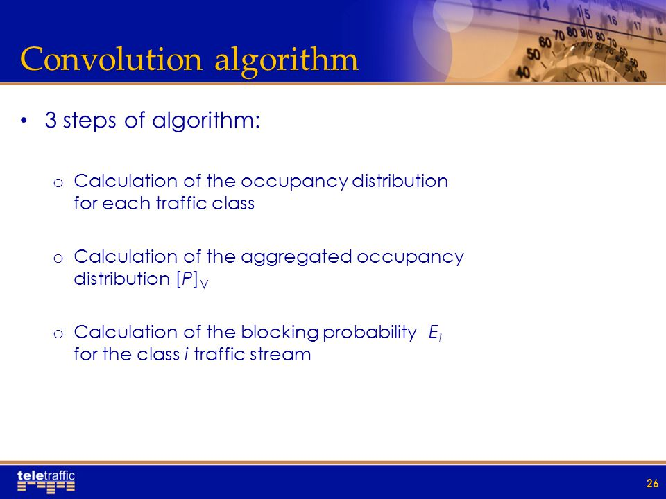 Convolution algorithm 3 steps of algorithm: o Calculation of the occupancy distribution for each traffic class o Calculation of the aggregated occupancy distribution [P] V o Calculation of the blocking probability E i for the class i traffic stream 26