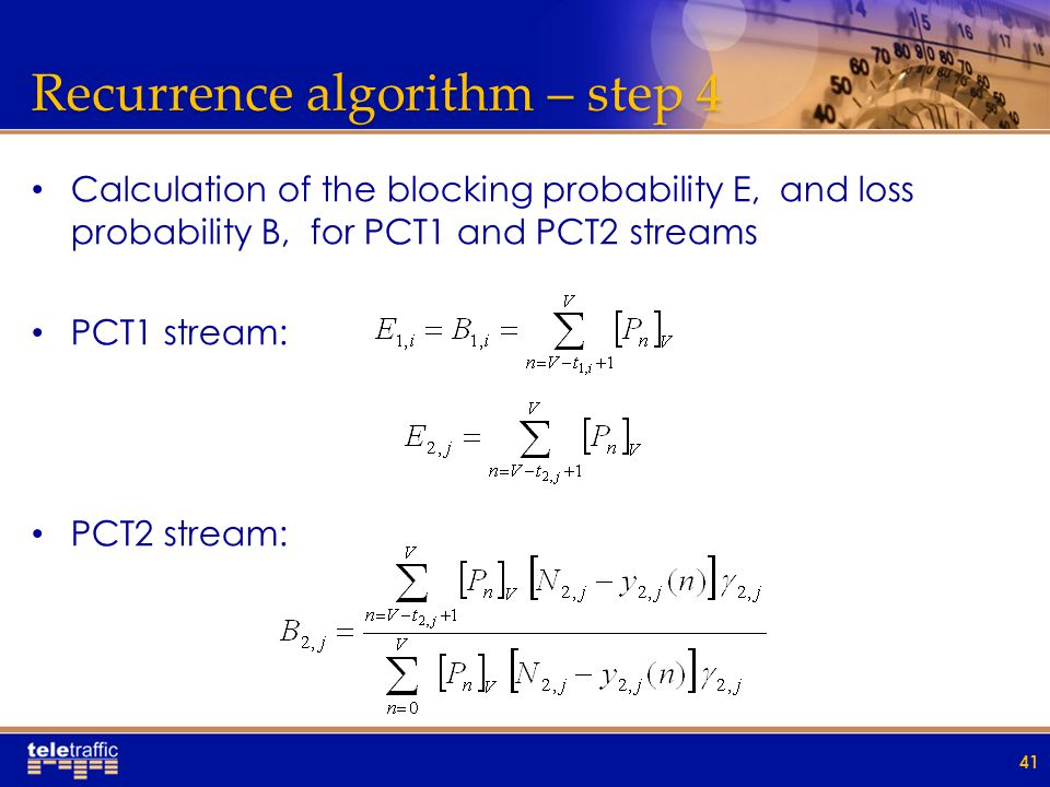 Recurrence algorithm – step 4 Calculation of the blocking probability E, and loss probability B, for PCT1 and PCT2 streams PCT1 stream: PCT2 stream: 41