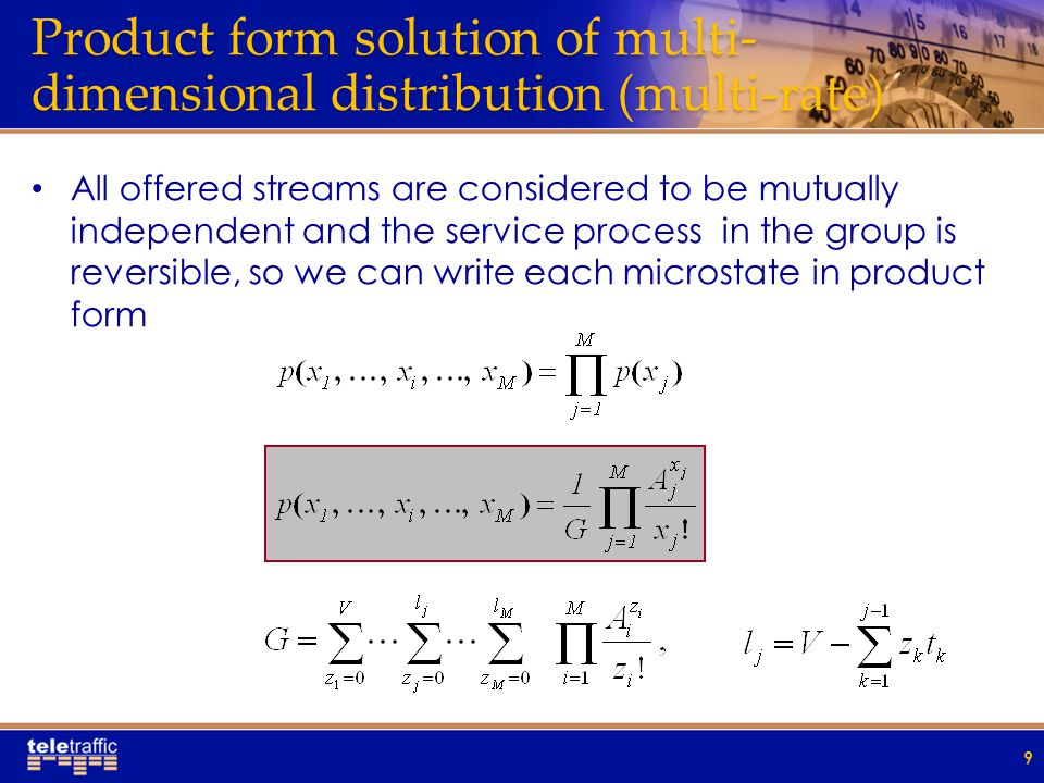 Product form solution of multi- dimensional distribution (multi-rate) All offered streams are considered to be mutually independent and the service process in the group is reversible, so we can write each microstate in product form 9