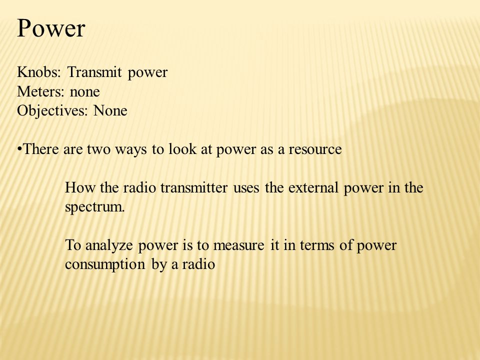 Power Knobs: Transmit power Meters: none Objectives: None There are two ways to look at power as a resource How the radio transmitter uses the external power in the spectrum.
