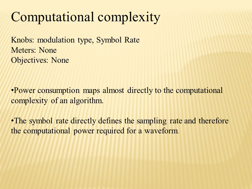 Computational complexity Knobs: modulation type, Symbol Rate Meters: None Objectives: None Power consumption maps almost directly to the computational complexity of an algorithm.