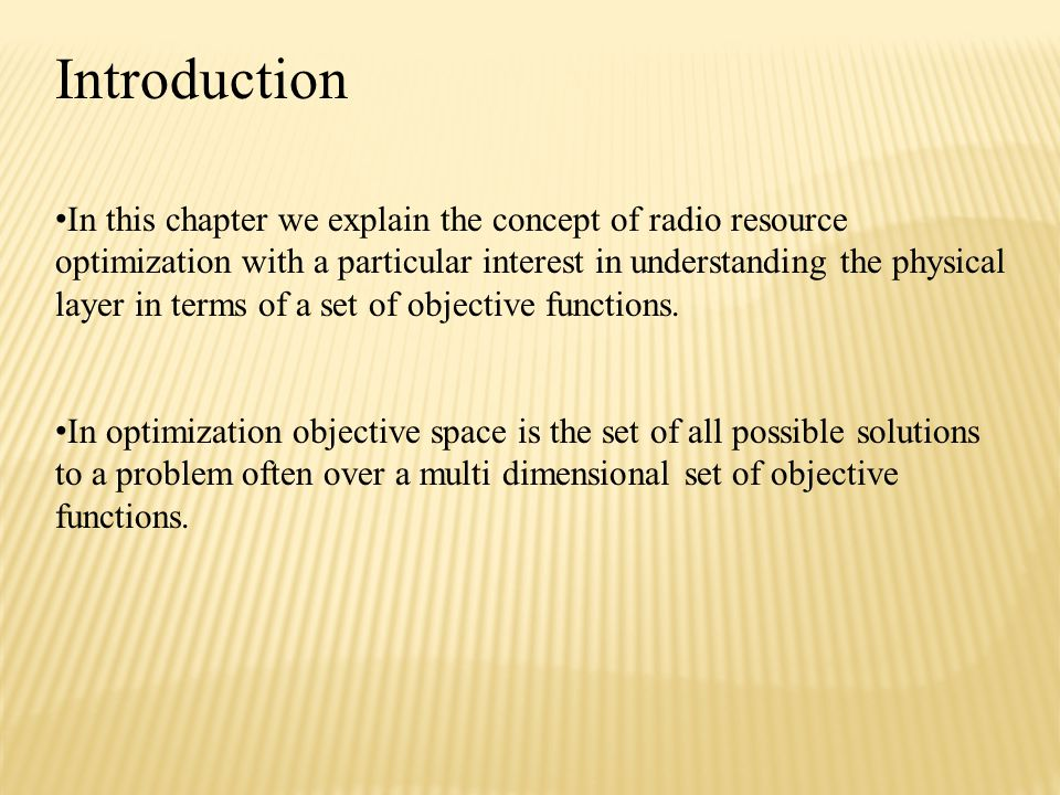 Introduction In this chapter we explain the concept of radio resource optimization with a particular interest in understanding the physical layer in terms of a set of objective functions.