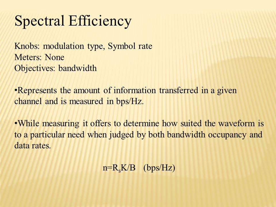 Spectral Efficiency Knobs: modulation type, Symbol rate Meters: None Objectives: bandwidth Represents the amount of information transferred in a given channel and is measured in bps/Hz.
