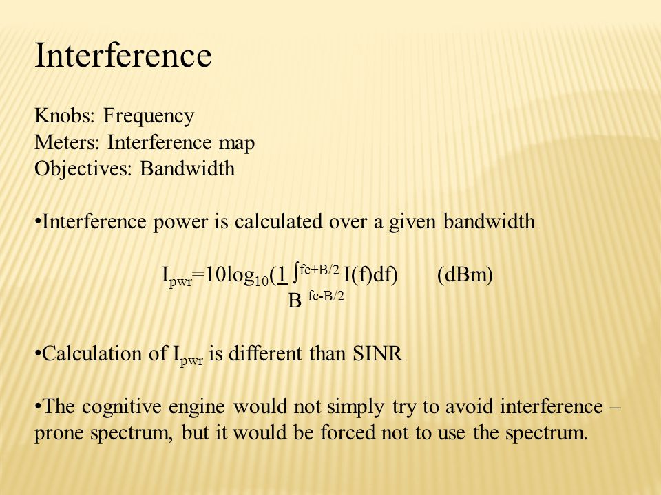 Interference Knobs: Frequency Meters: Interference map Objectives: Bandwidth Interference power is calculated over a given bandwidth I pwr =10log 10 (1 ∫ fc+B/2 I(f)df) (dBm) B fc-B/2 Calculation of I pwr is different than SINR The cognitive engine would not simply try to avoid interference – prone spectrum, but it would be forced not to use the spectrum.