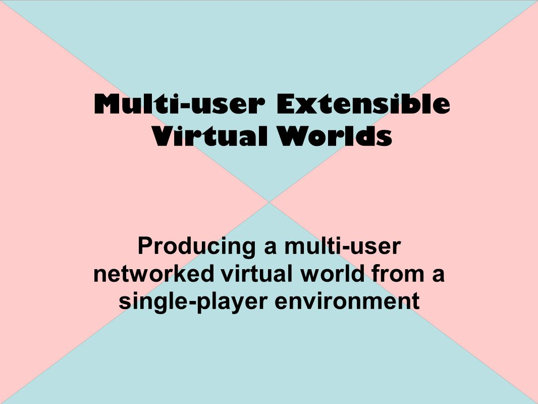 Producing a multi-user networked virtual world from a single-player environment Multi-user Extensible Virtual Worlds