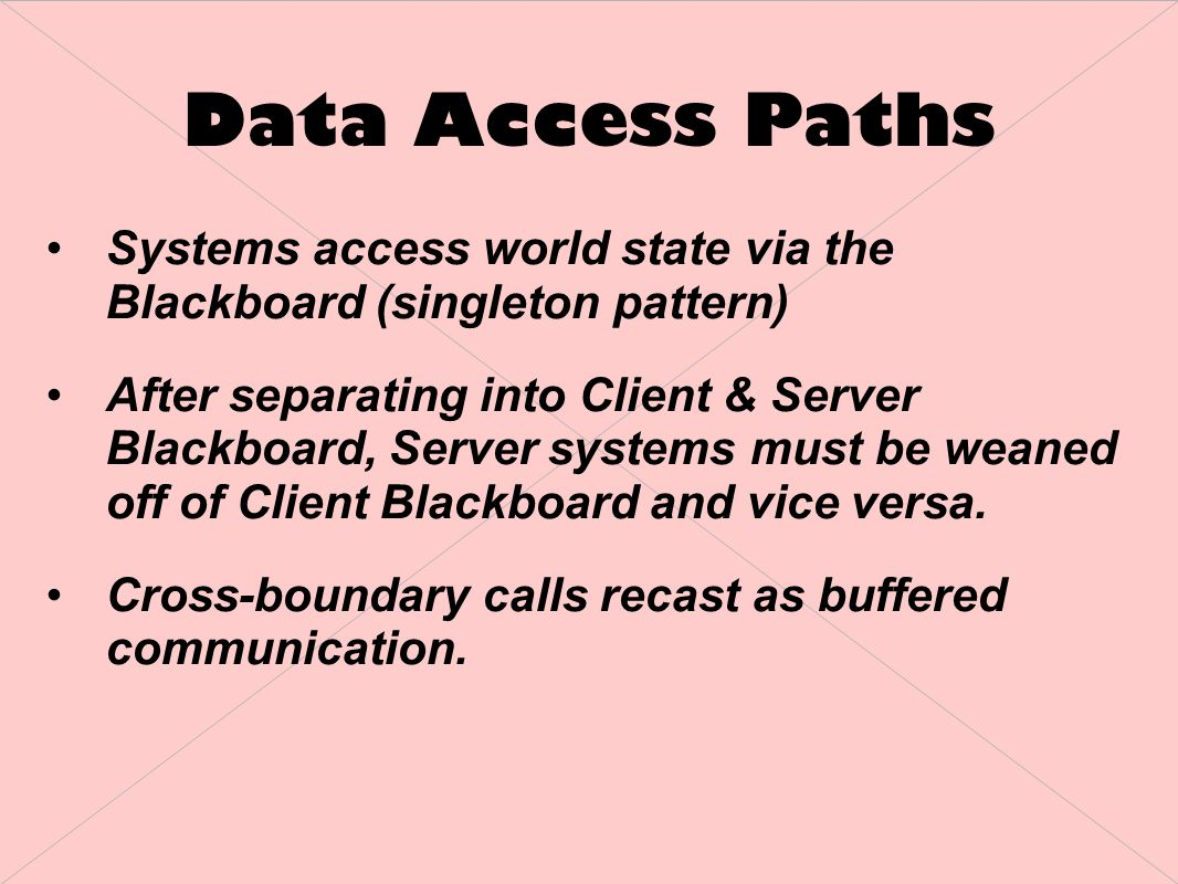 Data Access Paths Systems access world state via the Blackboard (singleton pattern) After separating into Client & Server Blackboard, Server systems must be weaned off of Client Blackboard and vice versa.