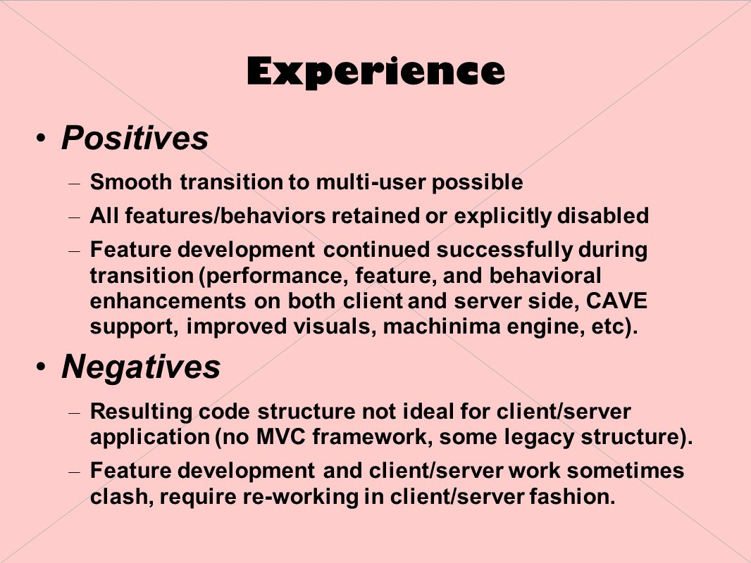 Experience Positives – Smooth transition to multi-user possible – All features/behaviors retained or explicitly disabled – Feature development continued successfully during transition (performance, feature, and behavioral enhancements on both client and server side, CAVE support, improved visuals, machinima engine, etc).