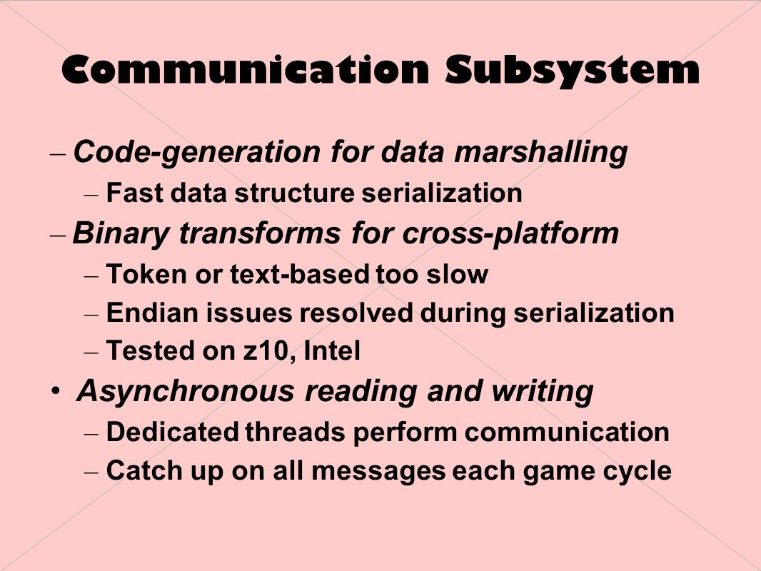 Communication Subsystem – Code-generation for data marshalling – Fast data structure serialization – Binary transforms for cross-platform – Token or text-based too slow – Endian issues resolved during serialization – Tested on z10, Intel Asynchronous reading and writing – Dedicated threads perform communication – Catch up on all messages each game cycle