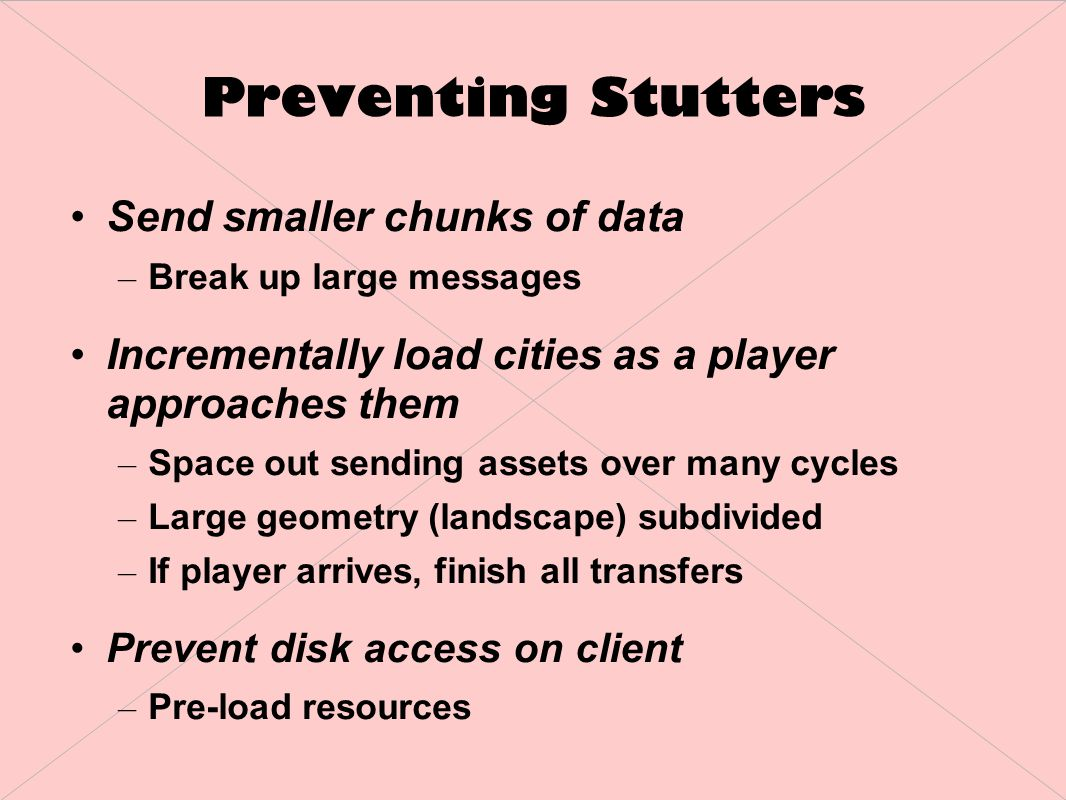 Preventing Stutters Send smaller chunks of data – Break up large messages Incrementally load cities as a player approaches them – Space out sending assets over many cycles – Large geometry (landscape) subdivided – If player arrives, finish all transfers Prevent disk access on client – Pre-load resources