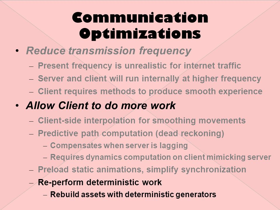 Communication Optimizations Reduce transmission frequency – Present frequency is unrealistic for internet traffic – Server and client will run internally at higher frequency – Client requires methods to produce smooth experience Allow Client to do more work – Client-side interpolation for smoothing movements – Predictive path computation (dead reckoning) – Compensates when server is lagging – Requires dynamics computation on client mimicking server – Preload static animations, simplify synchronization – Re-perform deterministic work – Rebuild assets with deterministic generators
