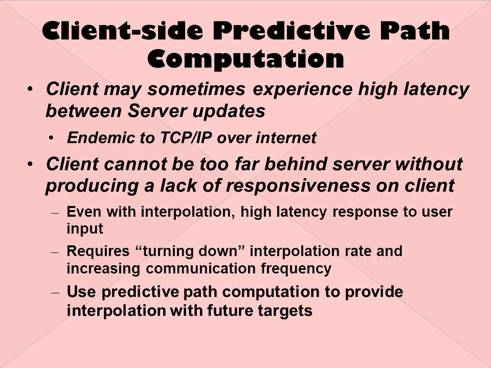 Client-side Predictive Path Computation Server copy injected into the client Performs same work on subset of data for prediction Server state may differ from prediction – Client continues to smoothly interpolate between user's understanding and new destination from server Client Server