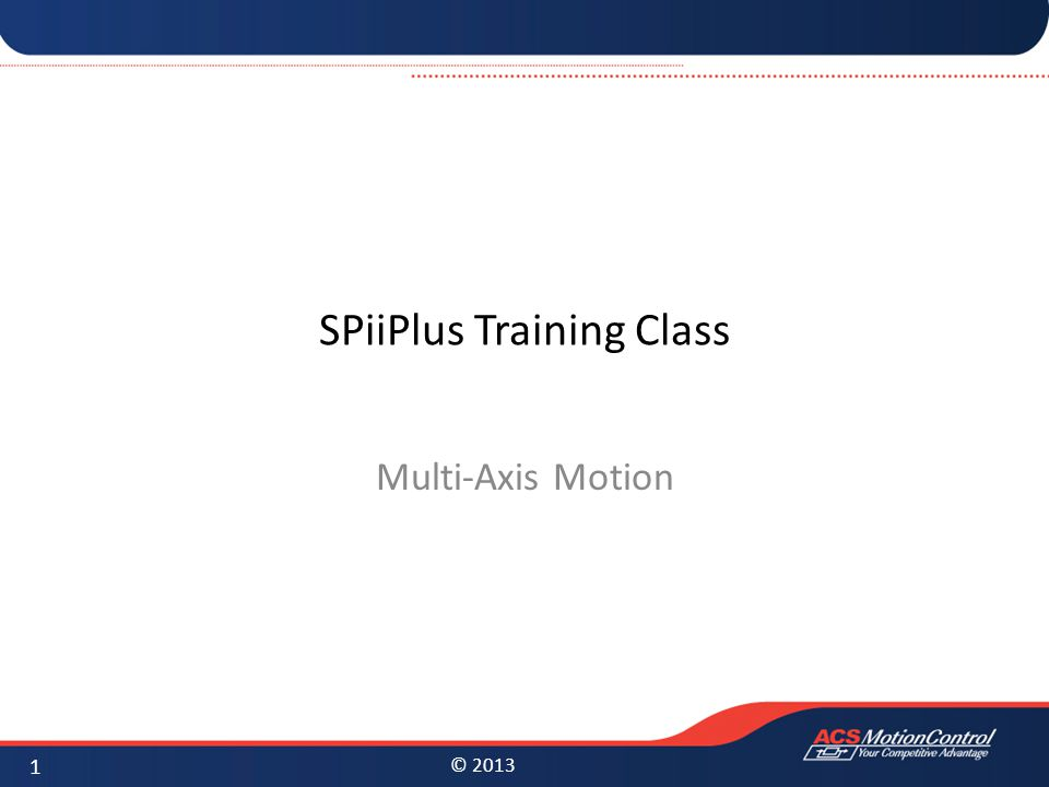 © 2013 SPiiPlus Training Class Multi-Axis Motion 1