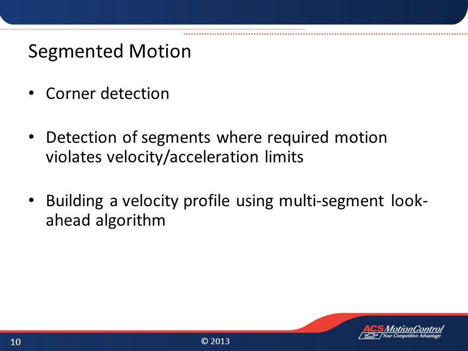 © 2013 Segmented Motion Corner detection Detection of segments where required motion violates velocity/acceleration limits Building a velocity profile using multi-segment look- ahead algorithm 10