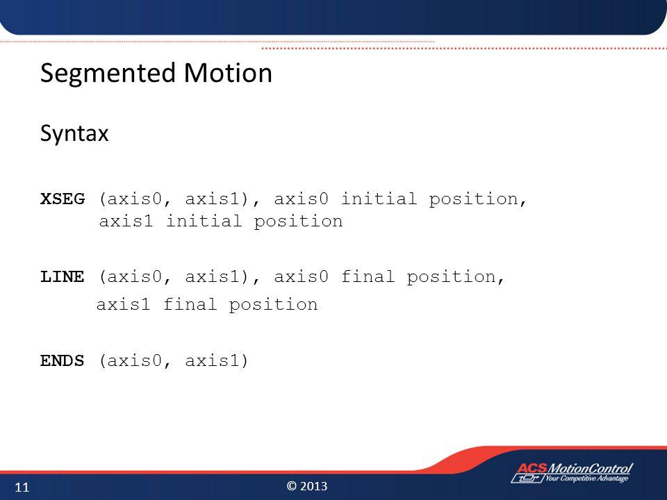 © 2013 Segmented Motion Syntax XSEG (axis0, axis1), axis0 initial position, axis1 initial position LINE (axis0, axis1), axis0 final position, axis1 final position ENDS (axis0, axis1) 11