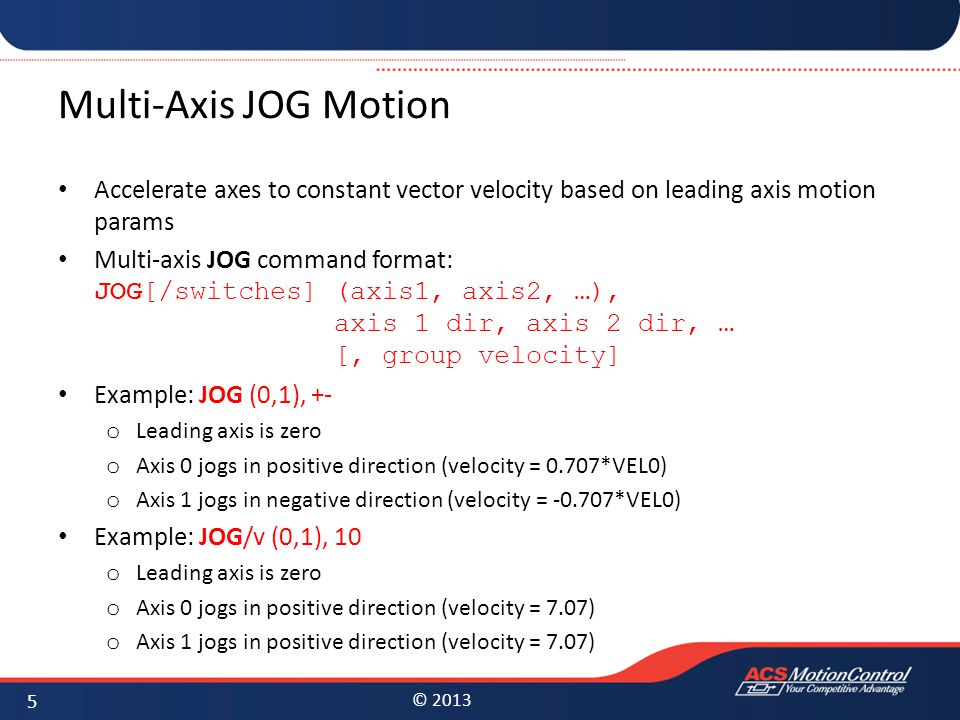 © 2013 Multi-Axis JOG Motion Accelerate axes to constant vector velocity based on leading axis motion params Multi-axis JOG command format: JOG[/switches] (axis1, axis2, …), axis 1 dir, axis 2 dir, … [, group velocity] Example: JOG (0,1), +- o Leading axis is zero o Axis 0 jogs in positive direction (velocity = 0.707*VEL0) o Axis 1 jogs in negative direction (velocity = -0.707*VEL0) Example: JOG/v (0,1), 10 o Leading axis is zero o Axis 0 jogs in positive direction (velocity = 7.07) o Axis 1 jogs in positive direction (velocity = 7.07) 5
