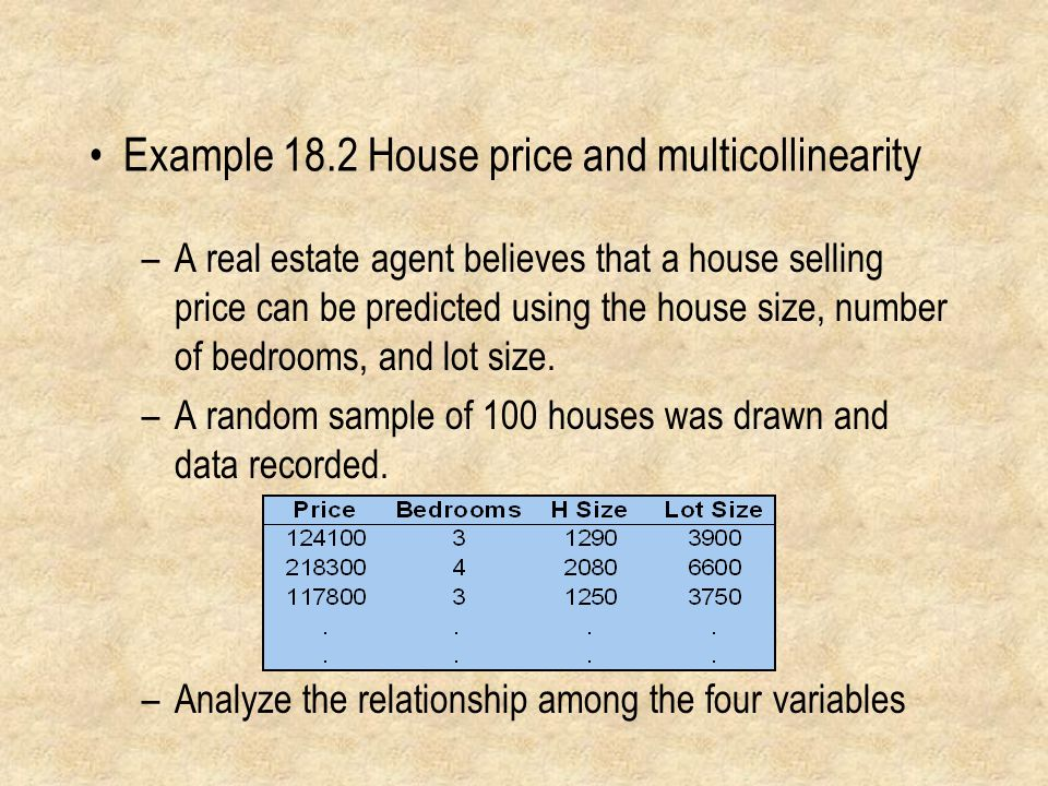 Example 18.2 House price and multicollinearity –A real estate agent believes that a house selling price can be predicted using the house size, number of bedrooms, and lot size.