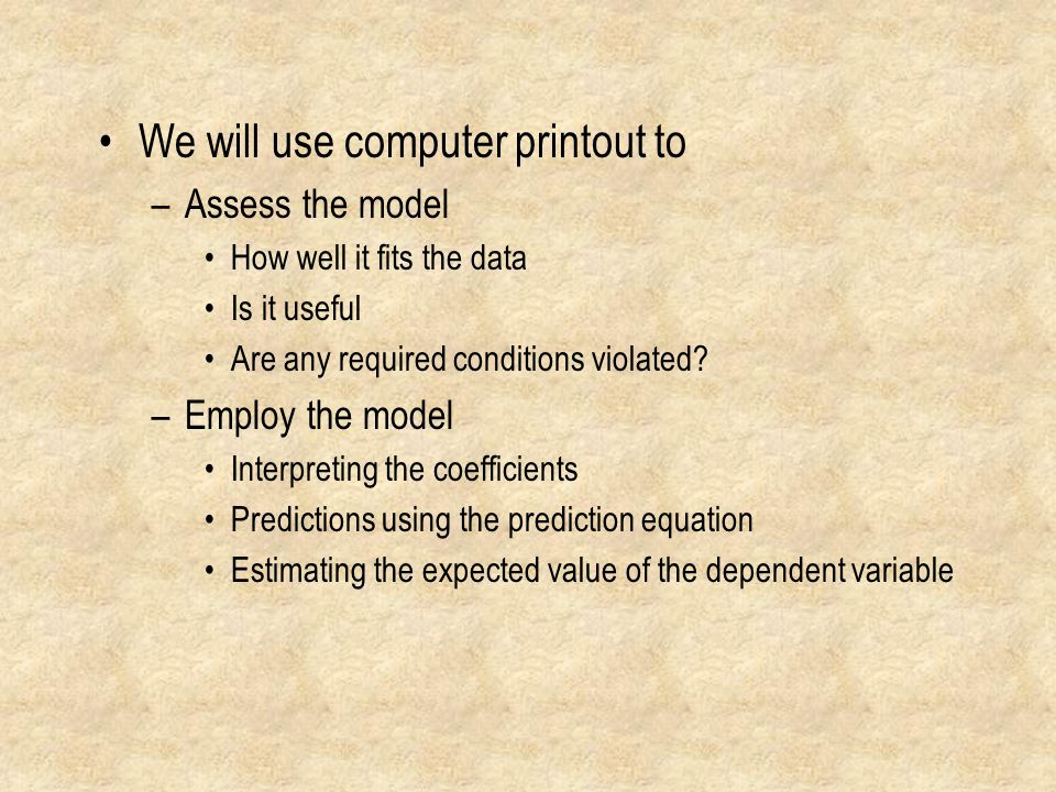 We will use computer printout to –Assess the model How well it fits the data Is it useful Are any required conditions violated.