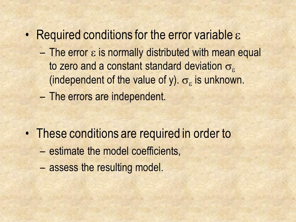 Required conditions for the error variable  –The error  is normally distributed with mean equal to zero and a constant standard deviation   (independent of the value of y).
