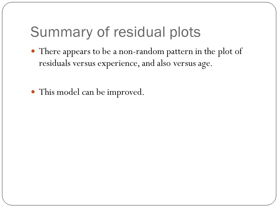 Summary of residual plots There appears to be a non-random pattern in the plot of residuals versus experience, and also versus age. This model can be