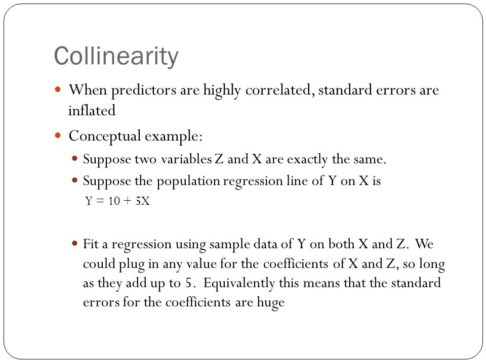 Collinearity When predictors are highly correlated, standard errors are inflated Conceptual example: Suppose two variables Z and X are exactly the sam