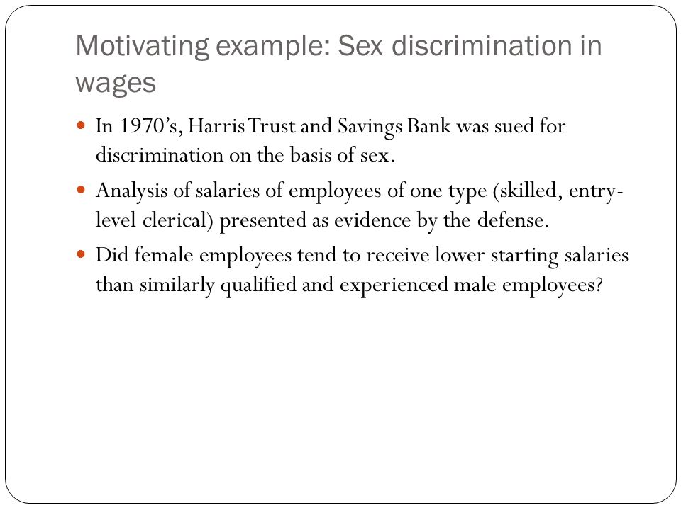 Motivating example: Sex discrimination in wages In 1970's, Harris Trust and Savings Bank was sued for discrimination on the basis of sex. Analysis of