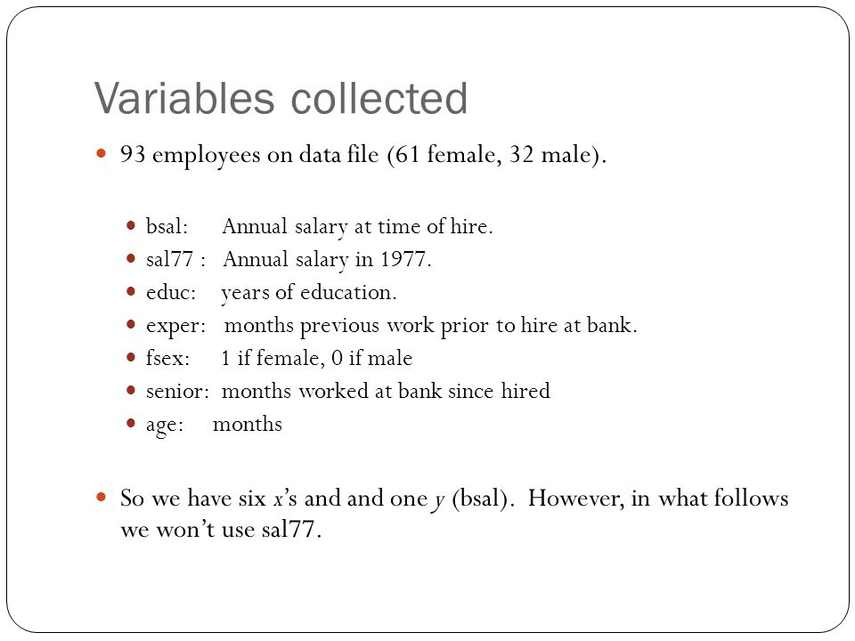 Variables collected 93 employees on data file (61 female, 32 male). bsal: Annual salary at time of hire. sal77 : Annual salary in 1977. educ: years of