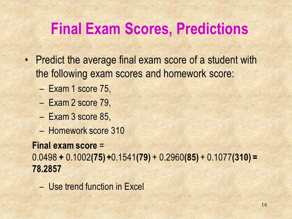16 Predict the average final exam score of a student with the following exam scores and homework score: –Exam 1 score 75, –Exam 2 score 79, –Exam 3 sc