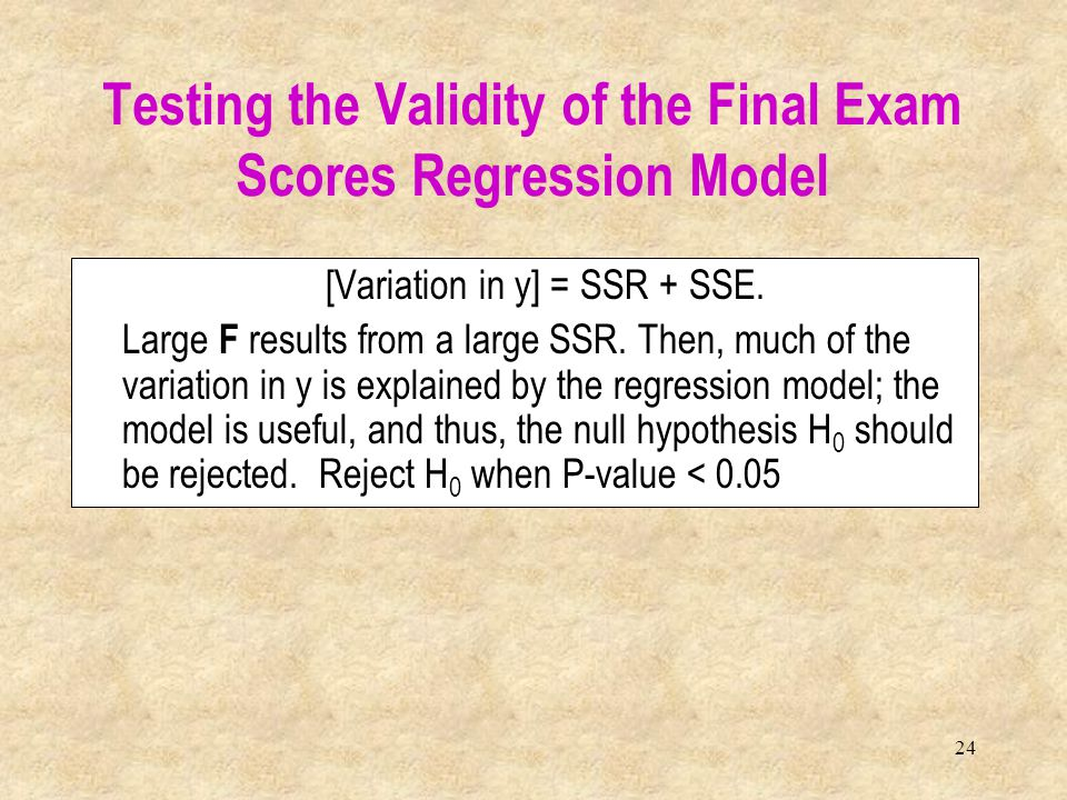 24 [Variation in y] = SSR + SSE. Large F results from a large SSR. Then, much of the variation in y is explained by the regression model; the model is