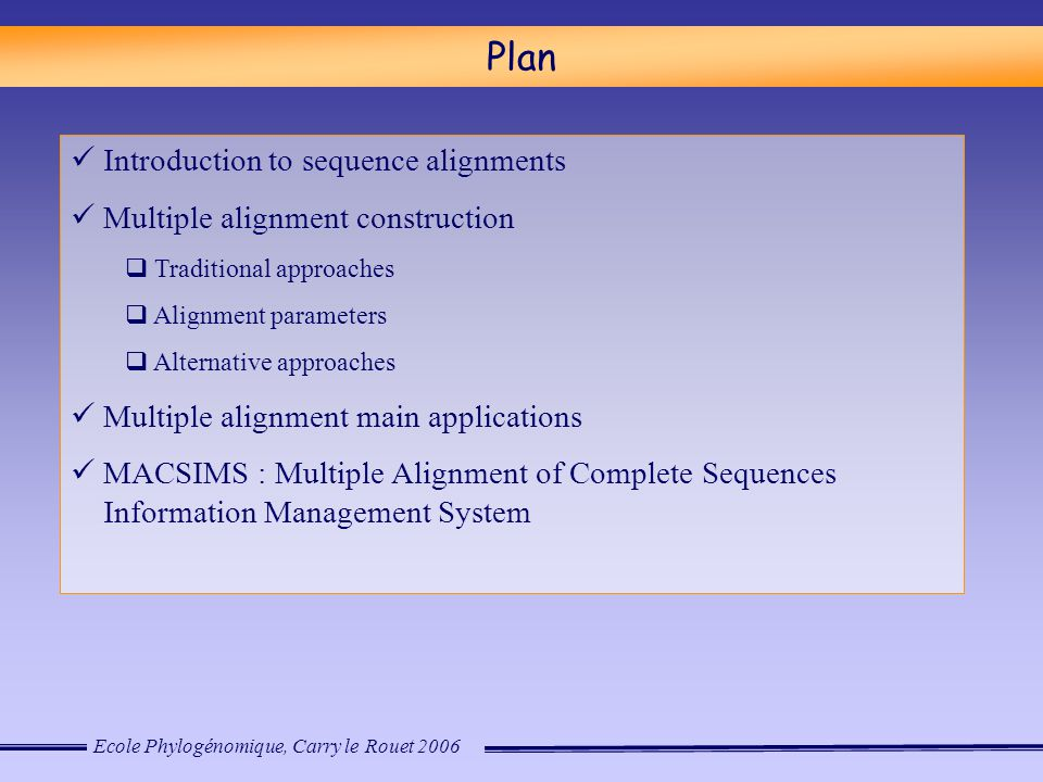 Ecole Phylogénomique, Carry le Rouet 2006 Plan Introduction to sequence alignments Multiple alignment construction  Traditional approaches  Alignment parameters  Alternative approaches Multiple alignment main applications MACSIMS : Multiple Alignment of Complete Sequences Information Management System