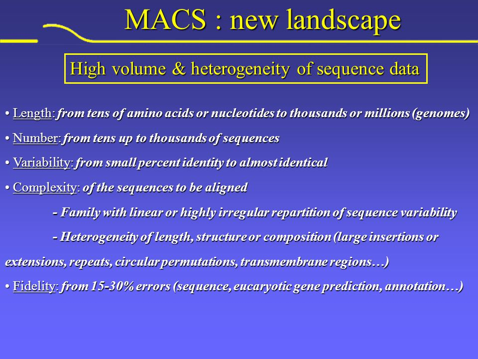 MACS : new landscape Length: from tens of amino acids or nucleotides to thousands or millions (genomes) Length: from tens of amino acids or nucleotides to thousands or millions (genomes) Number: from tens up to thousands of sequences Number: from tens up to thousands of sequences Variability: from small percent identity to almost identical Variability: from small percent identity to almost identical Complexity: of the sequences to be aligned Complexity: of the sequences to be aligned - Family with linear or highly irregular repartition of sequence variability - Heterogeneity of length, structure or composition (large insertions or extensions, repeats, circular permutations, transmembrane regions…) Fidelity: from 15-30% errors (sequence, eucaryotic gene prediction, annotation…) Fidelity: from 15-30% errors (sequence, eucaryotic gene prediction, annotation…) High volume & heterogeneity of sequence data