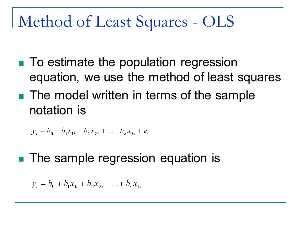 Method of Least Squares - OLS Goal is to minimize the distance between the predicted values of Y, the, and the observed values, y i, that is, minimize the residual, e i Minimize