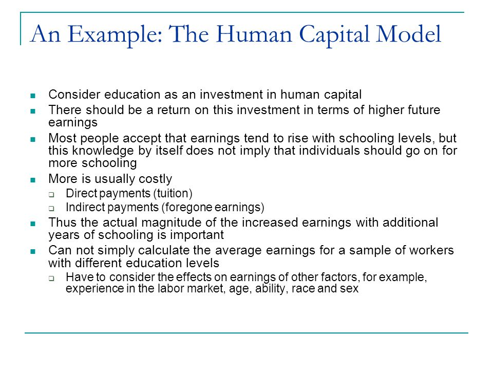 An Example: The Human Capital Model Consider a first simple model  (1) Earnings =  0 +  1 education +   Expect that the coefficient on education will be positive,  1 > 0 Realize that most people have higher earnings as they age, regardless of their education  If age and education are positively correlated, the estimated regression coefficient on education will overstate the marginal impact of education  A better model would account for the effect of age  (2) Earnings =  0 +  1 education +  2 age + 
