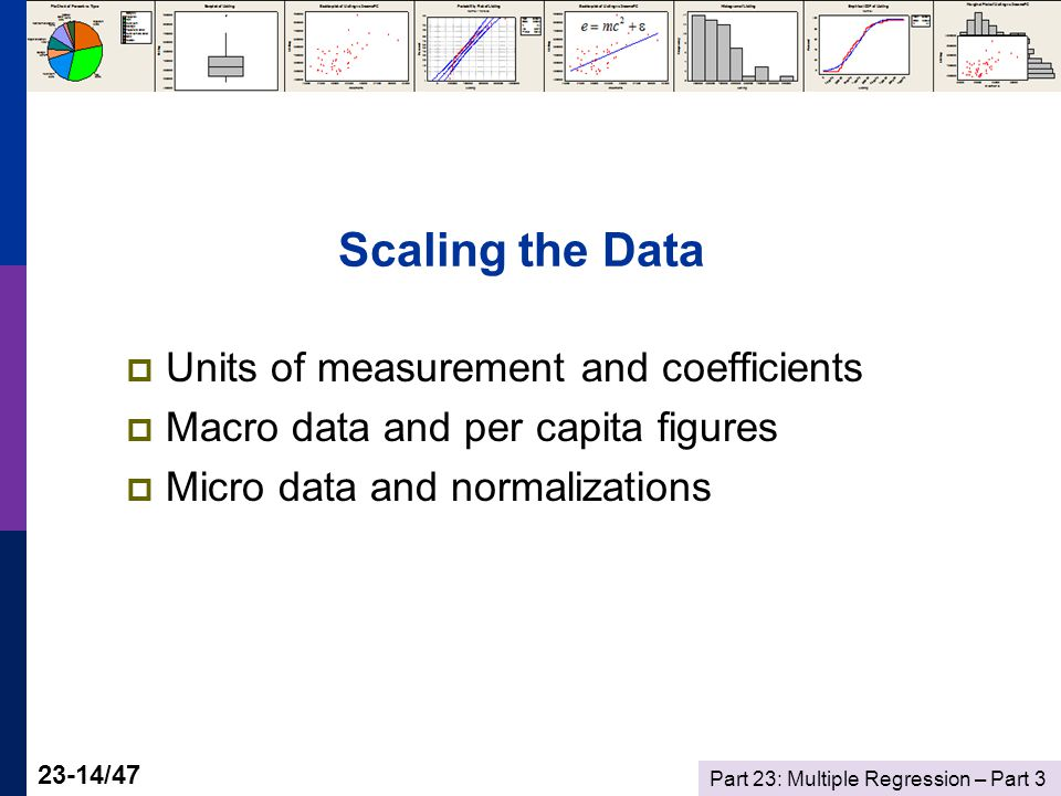 Part 23: Multiple Regression – Part /47 Scaling the Data  Units of measurement and coefficients  Macro data and per capita figures  Micro data and normalizations