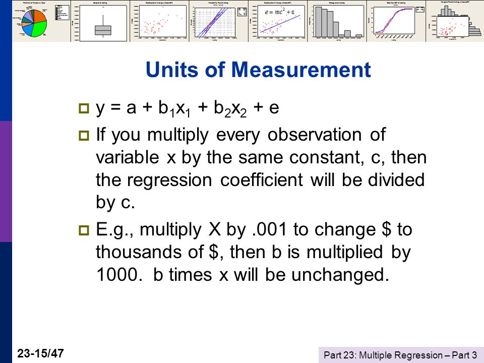 Part 23: Multiple Regression – Part /47 Units of Measurement  y = a + b 1 x 1 + b 2 x 2 + e  If you multiply every observation of variable x by the same constant, c, then the regression coefficient will be divided by c.