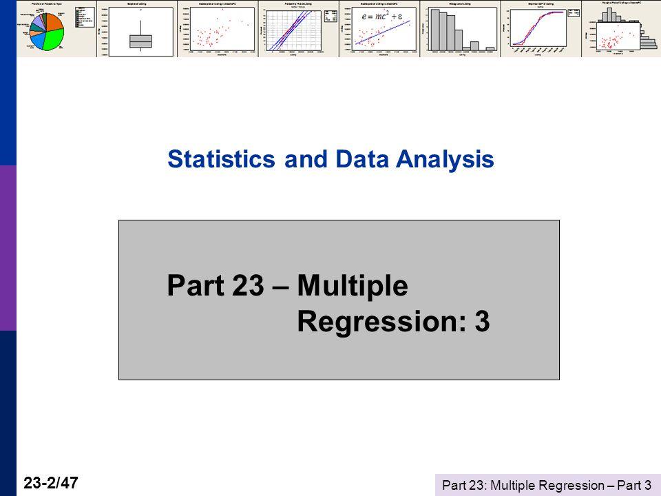 Part 23: Multiple Regression – Part 3 23-33/47 Gasoline Market Regression Analysis: logG versus logIncome, logPG The regression equation is logG = - 0.468 + 0.966 logIncome - 0.169 logPG Predictor Coef SE Coef T P Constant -0.46772 0.08649 -5.41 0.000 logIncome 0.96595 0.07529 12.83 0.000 logPG -0.16949 0.03865 -4.38 0.000 S = 0.0614287 R-Sq = 93.6% R-Sq(adj) = 93.4% Analysis of Variance Source DF SS MS F P Regression 2 2.7237 1.3618 360.90 0.000 Residual Error 49 0.1849 0.0038 Total 51 2.9086 R 2 = 2.7237/2.9086 = 0.93643