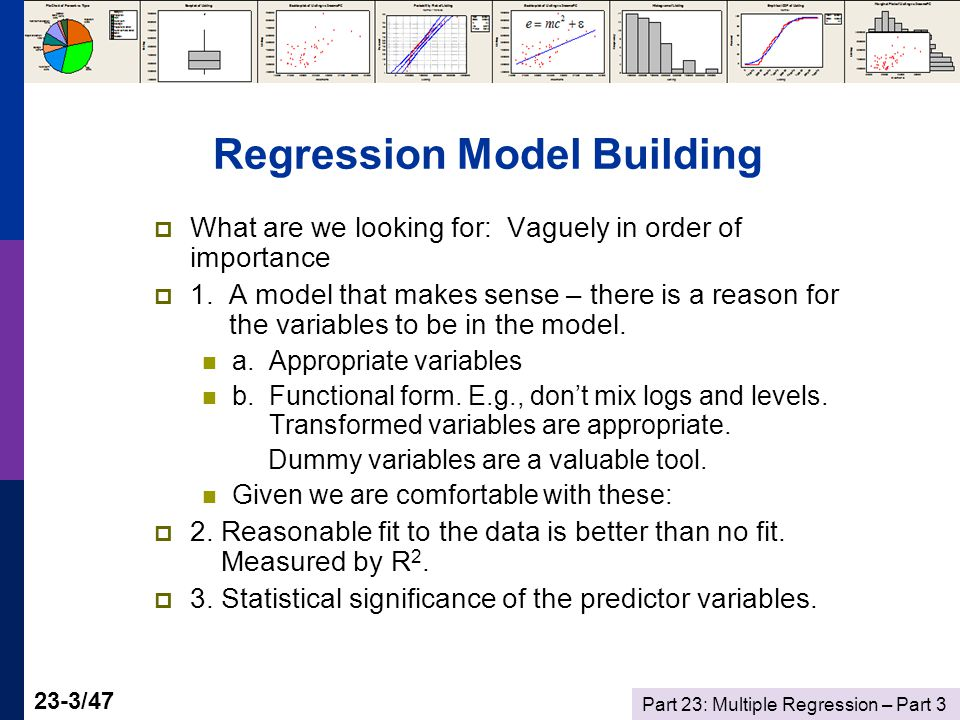 Part 23: Multiple Regression – Part 3 23-4/47 Multiple Regression Modeling  Data Preparation Examining the Data Transformations – Using Logs Mini-seminar: Movie Madness and McDonalds Scaling  Residuals and Outliers  Variable Selection – Stepwise Regression  Multicollinearity